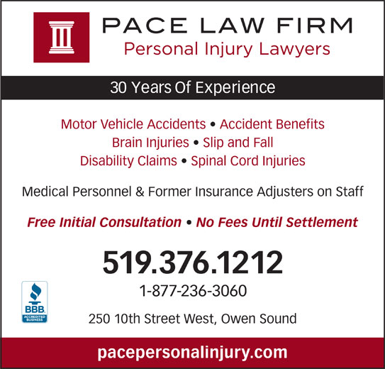 Pace Law Firm (519-376-1212) - Display Ad - 30 Years Of Experience Motor Vehicle Accidents   Accident Benefits Brain Injuries   Slip and Fall Disability Claims   Spinal Cord Injuries Medical Personnel & Former Insurance Adjusters on Staff Free Initial Consultation   No Fees Until Settlement 519.376.1212 1-877-236-3060 250 10th Street West, Owen Sound pacepersonalinjury.com