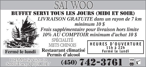 Restaurant Sai-Woo (450-742-3761) - Annonce illustrée======= - BUFFET SERVI TOUS LES JOURS (MIDI et soir) LIVRAISON GRATUITE dans un rayon de 7 km minimum 10 $ Frais supplémentaire pour livraison hors limite 10% AU COMPTOIR minimum d achat 10 $ SPÉCIALITÉ HEURES D OUVERTURE METS CHINOIS 11h à 22h Restaurant climatisé Fermé le lundi Permis d alcool 1125 Marie-Victorin (450) 742-3761 Sorel-Tracy, Qc J3R 1L7