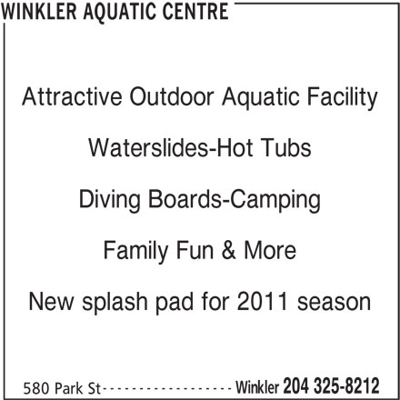 Winkler Aquatic Centre (204-325-8212) - Display Ad - Attractive Outdoor Aquatic Facility Waterslides-Hot Tubs Diving Boards-Camping Family Fun & More New splash pad for 2011 season ------------------ Winkler 204 325-8212 580 Park St WINKLER AQUATIC CENTRE