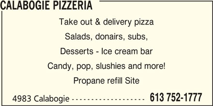 Calabogie Pizzeria (613-752-1777) - Display Ad - Desserts - Ice cream bar Candy, pop, slushies and more! Propane refill Site 613 752-1777 4983 Calabogie ------------------- Salads, donairs, subs, CALABOGIE PIZZERIA Take out & delivery pizza