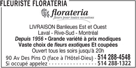 Florateria (514-288-4548) - Annonce illustrée======= - fleurs pour toutes occasions LIVRAISON Banlieues Est et Ouest Laval - Rive-Sud - Montréal Depuis 1956  Grande variété à prix modiques Vaste choix de fleurs exotiques Et coupées Ouvert tous les soirs jusqu'à 20h 514 288-4548 90 Av Des Pins O (face à l'Hôtel-Dieu) - 514 288-1322 Si occupé appelez - - - - - - - - - - - - - - - - FLEURISTE FLORATERIA