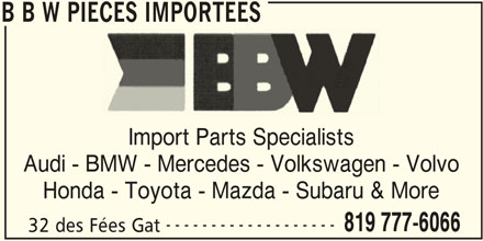 B B W Pièces Importées (819-777-6066) - Display Ad - ------------------- 819 777-6066 32 des Fées Gat B B W PIECES IMPORTEES B B W PIECES IMPORTEES Import Parts Specialists Audi - BMW - Mercedes - Volkswagen - Volvo Honda - Toyota - Mazda - Subaru & More