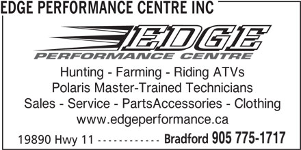 Edge Performance Centre Inc (905-775-1717) - Display Ad - EDGE PERFORMANCE CENTRE INC Hunting - Farming - Riding ATVs Polaris Master-Trained Technicians Sales - Service - PartsAccessories - Clothing www.edgeperformance.ca Bradford 905 775-1717 19890 Hwy 11 ------------