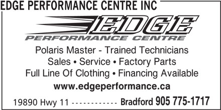 Edge Performance Centre Inc (905-775-1717) - Display Ad - EDGE PERFORMANCE CENTRE INC Polaris Master - Trained Technicians Sales  Service  Factory Parts Full Line Of Clothing  Financing Available www.edgeperformance.ca Bradford 905 775-1717 19890 Hwy 11 ------------