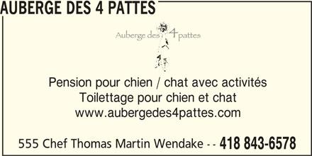 Auberge des 4 Pattes (418-843-6578) - Annonce illustrée======= - Pension pour chien / chat avec activités Toilettage pour chien et chat www.aubergedes4pattes.com 555 Chef Thomas Martin Wendake -- 418 843-6578 AUBERGE DES 4 PATTES