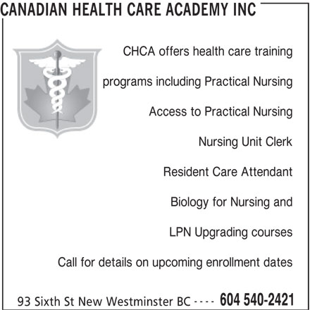 Canadian Health Care Academy Inc (604-540-2421) - Display Ad - CANADIAN HEALTH CARE ACADEMY INC CHCA offers health care training programs including Practical Nursing Access to Practical Nursing Nursing Unit Clerk Resident Care Attendant Biology for Nursing and LPN Upgrading courses Call for details on upcoming enrollment dates ---- 604 540-2421 93 Sixth St New Westminster BC
