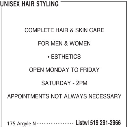 Unisex Hair Styling (519-291-2966) - Display Ad - UNISEX HAIR STYLING COMPLETE HAIR & SKIN CARE FOR MEN & WOMEN  ESTHETICS OPEN MONDAY TO FRIDAY SATURDAY - 2PM APPOINTMENTS NOT ALWAYS NECESSARY ---------------- Listwl 519 291-2966 175 Argyle N