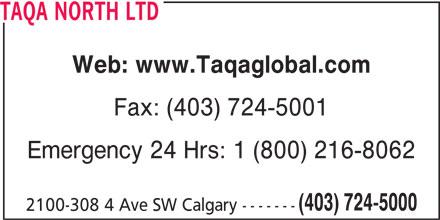 Taqa North Ltd (403-724-5000) - Display Ad - TAQA NORTH LTD Web: www.Taqaglobal.com Fax: (403) 724-5001 Emergency 24 Hrs: 1 (800) 216-8062 (403) 724-5000 2100-308 4 Ave SW Calgary -------