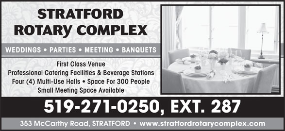 Stratford Rotary Complex (519-271-0250) - Display Ad - www.stratfordrotarycomplex.com 353 McCarthy Road, STRATFORD WEDDINGS   PARTIES   MEETING   BANQUETS First Class Venue Professional Catering Facilities & Beverage Stations Four (4) Multi-Use Halls   Space For 300 People Small Meeting Space Available 519-271-0250, EXT. 287
