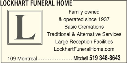 Lockhart Funeral Home (519-348-8643) - Display Ad - LOCKHART FUNERAL HOME Family owned & operated since 1937 Basic Cremations Traditional & Alternative Services Large Reception Facilities LockhartFuneralHome.com Mitchell 519 348-8643 109 Montreal ---------------