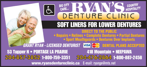 Ryan's Denture Clinic (204-857-3852) - Display Ad - BIG CITY COUNTRY CARE... HOSPITALITY SOFT LINERS FOR LOWER DENTURES DIRECT TO THE PUBLIC Repairs   Relines   Complete Dentures   Partial Dentures Sport Mouthguards   Dentures Over Implants DENTAL PLANS ACCEPTED GRANT RYAN - LICENSED DENTURIST 53 Tupper N   PORTAGE LA PRAIRIE 418 Mountain   NEEPAWA 204-857-3852 1-800-759-3351 204-476-2864 1-800-887-2458 www.ryansdentureclinic.ca