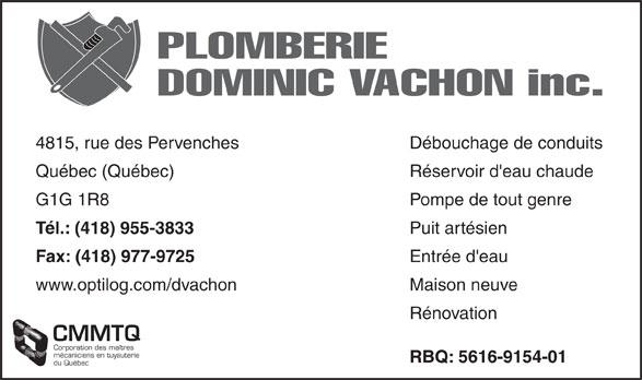 Plomberie Dominic Vachon (418-955-3833) - Annonce illustrée======= - PLOMBERIE Débouchage de conduits4815, rue des Pervenches Réservoir d'eau chaudeQuébec (Québec) Pompe de tout genreG1G 1R8 Puit artésien Tél.: (418) 955-3833 Entrée d'eau Fax: (418) 977-9725 Maison neuvewww.optilog.com/dvachon Rénovation CMMTQ Corporation des maîtres mécaniciens en tuyauterie RBQ: 5616-9154-01 du Québec DOMINIC VACHON inc.