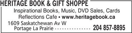 Heritage Book & Gift Shoppe (204-857-8895) - Display Ad - Inspirational Books, Music, DVD Sales, Cards Reflections Cafe  www.heritagebook.ca 1609 Saskatchewan Av W 204 857-8895 Portage La Prairie --------------- HERITAGE BOOK & GIFT SHOPPE Inspirational Books, Music, DVD Sales, Cards Reflections Cafe  www.heritagebook.ca 1609 Saskatchewan Av W 204 857-8895 Portage La Prairie --------------- HERITAGE BOOK & GIFT SHOPPE