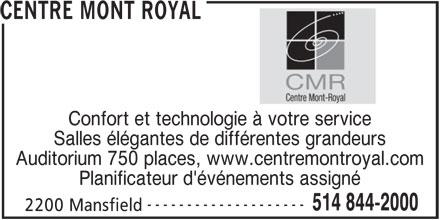 Centre Mont Royal (514-844-2000) - Annonce illustrée======= - 514 844-2000 2200 Mansfield CENTRE MONT ROYAL Confort et technologie à votre service Salles élégantes de différentes grandeurs Auditorium 750 places, www.centremontroyal.com Planificateur d'événements assigné --------------------