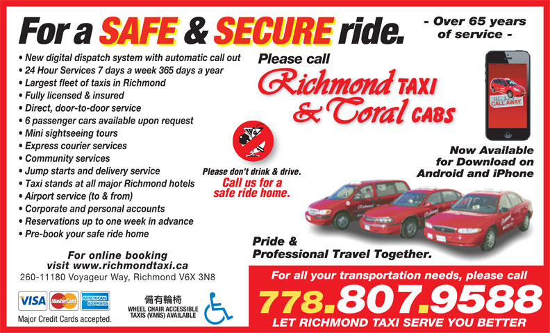 Coral Cabs Ltd (604-272-1111) - Display Ad - safe ride home. Taxi stands at all major Richmond hotels Airport service (to & from) Corporate and personal accounts Reservations up to one week in advance Pre-book your safe ride home Pride & Professional Travel Together. For online booking visit www.richmondtaxi.ca For all your transportation needs, please call 260-11180 Voyageur Way, Richmond V6X 3N8 WHEEL CHAIR ACCESSIBLE TAXIS (VANS) AVAILABLE Major Credit Cards accepted. LET RICHMOND TAXI SERVE YOU BETTER - Over 65 years of service - For a SAFE & SECURE ride. New digital dispatch system with automatic call out Please call 24 Hour Services 7 days a week 365 days a year Largest fleet of taxis in Richmond Fully licensed & insured Direct, door-to-door service 6 passenger cars available upon request Mini sightseeing tours Express courier services Now Available Community services for Download on Jump starts and delivery service Please don't drink & drive. Android and iPhone Call us for a