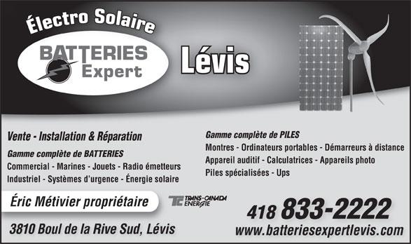 Batterie Expert-Levis (418-833-2222) - Annonce illustrée======= - Gamme complète de PILES Vente - Installation & Réparation Montres - Ordinateurs portables - Démarreurs à distance Gamme complète de BATTERIES Appareil auditif - Calculatrices - Appareils photo Commercial - Marines - Jouets - Radio émetteurs Piles spécialisées - Ups Industriel - Systèmes d urgence - Énergie solaire Éric Métivier propriétaire 418 833-2222 3810 Boul de la Rive Sud, Lévis3810 Bl de lRi SudLévi www.batteriesexpertlevis.comwww.batteriesexpertlevis.com Lévis