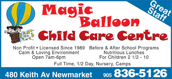 Magic Balloon Child Care (905-836-5126) - Display Ad - Non Profit   Licensed Since 1989 Before & After School Programs Calm & Loving Environment Nutritious Lunches Open 7am-6pm For Children 2 1/2 - 10 905 836-5126 480 Keith Av Newmarket Full Time, 1/2 Day, Nursery, Camps