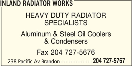 Inland Radiator & Hydraulic Works (204-727-5767) - Display Ad - INLAND RADIATOR WORKS HEAVY DUTY RADIATOR SPECIALISTS Aluminum & Steel Oil Coolers & Condensers Fax 204 727-5676 204 727-5767 238 Pacific Av Brandon ------------- INLAND RADIATOR WORKS HEAVY DUTY RADIATOR SPECIALISTS Aluminum & Steel Oil Coolers & Condensers Fax 204 727-5676 238 Pacific Av Brandon ------------- 204 727-5767