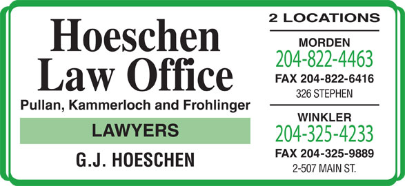 Pullan Kammerloch Frohlinger (204-822-4463) - Display Ad - Pullan, Kammerloch and Frohlinger WINKLER LAWYERS 204-325-4233 FAX 204-325-9889 G.J. HOESCHEN 2-507 MAIN ST. 2 LOCATIONS MORDEN Hoeschen 204-822-4463 FAX 204-822-6416 Law Office 326 STEPHEN