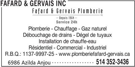 Fafard & Gervais Plomberie Inc (514-352-3436) - Annonce illustrée======= - FAFARD & GERVAIS INC Fafard & Gervais Plomberie Inc Depuis 1964 Service 24h Plomberie - Chauffage - Gaz naturel Débouchage de drains - Dégel de tuyaux Installation de chauffe-eau Résidentiel - Commercial - Industriel R.B.Q.: 1137-9997-25 - www.plomberiefafard-gervais.ca ----------------- 514 352-3436 6986 Azilda Anjou