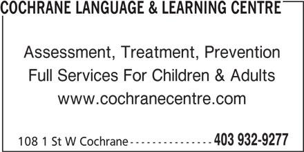 Cochrane Language & Learning Centre (403-932-9277) - Display Ad - COCHRANE LANGUAGE & LEARNING CENTRE Assessment, Treatment, Prevention Full Services For Children & Adults www.cochranecentre.com 403 932-9277 108 1 St W Cochrane ---------------