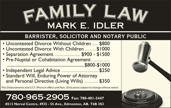 Idler Mark (780-965-2905) - Display Ad - YYLY LLYLLL LLA IIL MMILYMMI WWAW AAF FFAFMFAMILY LAWFAMILY LAWFAMILY LAWFAMILY LAWMARK E. IDLER BARRISTER, SOLICITOR AND NOTARY PUBLIC Uncontested Divorce Without Children......$800 Uncontested Divorce With Children..........$1000 Separation Agreement ......................$900 - $1500 Pre-Nuptial or Cohabitation Agreement................ ....................................................................$800-$1000 Independent Legal Advice................................$250 Standard Will, Enduring Power of Attorney and Personal Directive (Living Wills)............$350 Plus Disbursements and G.S.T. (Prices in eect until Nov. 2016) prices subject to change without notice Fax: 780-401-3447 780-965-2905 #213 Nerval Centre, 4935 - 55 Ave., Edmonton, AB. T6B 3S3 AAWAFAMARK