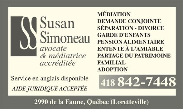 Susan Simoneau (418-842-7448) - Annonce illustrée======= - MÉDIATION DEMANDE CONJOINTE SÉPARATION - DIVORCE GARDE D'ENFANTS PENSION ALIMENTAIRE ENTENTE À L'AMIABLE accréditée ADOPTION Service en anglais disponible 418418 AIDE JURIDIQUE ACCEPTÉE 2990 de la Faune, Québec (Loretteville) avocate PARTAGE DU PATRIMOINE & médiatrice FAMILIAL