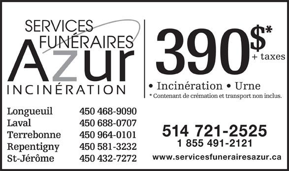 Centre d'incinération Montréal (514-721-2525) - Annonce illustrée======= - SERVICES FUNÉRAIRES + taxes 390 Incinération   Urne * Contenant de crémation et transport non inclus. Longueuil 450 468-9090 Laval 450 688-0707 514 721-2525 Terrebonne 450 964-0101 1 855 491-2121 Repentigny 450 581-3232 www.servicesfunerairesazur.ca St-Jérôme 450 432-7272