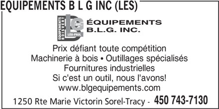 Les Equipements B L G Inc (450-743-7130) - Annonce illustrée======= - TLÉO- GUY INC. SV PAUL EQUIPEMENTS BO Prix défiant toute compétition Machinerie à bois  Outillages spécialisés Fournitures industrielles Si c'est un outil, nous l'avons! www.blgequipements.com 450 743-7130 1250 Rte Marie Victorin Sorel-Tracy - EQUIPEMENTS B L G INC (LES)