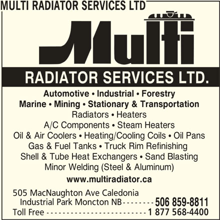 Multi Radiator Services Ltd (506-859-8811) - Display Ad - Automotive ! Industrial ! Forestry Marine ! Mining ! Stationary & Transportation Radiators  Heaters A/C Components  Steam Heaters Oil & Air Coolers  Heating/Cooling Coils  Oil Pans Gas & Fuel Tanks  Truck Rim Refinishing Shell & Tube Heat Exchangers  Sand Blasting Minor Welding (Steel & Aluminum) www.multiradiator.ca 505 MacNaughton Ave Caledonia Industrial Park Moncton NB-------- 506 859-8811 Toll Free ------------------------- 1 877 568-4400 MULTI RADIATOR SERVICES LTD