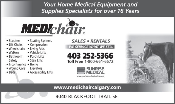 Medichair (403-252-5366) - Display Ad - Your Home Medical Equipment and Supplies Specialists for over 16 Years Scooters Seating Systems SALES   RENTALS Lift Chairs Compression WE SERVICE WHAT WE SELL Wheelchairs  Living Aids Walkers Vehicle Lifts Bathroom Porch Lifts 403 252-5366 Safety Stair Lifts Toll Free 1-800-661-6672 Incontinence  Home Wound Care   Elevators Beds Accessibility Lifts www.medichaircalgary.com 4040 BLACKFOOT TRAIL SE