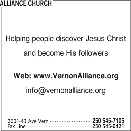 Alliance Church (250-545-7105) - Display Ad - Web: www.VernonAlliance.org and become His followers Fax Line --------------------------- 250 545-0421 2601-43 Ave Vern ----------------- 250 545-7105 ALLIANCE CHURCH Helping people discover Jesus Christ