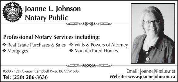Johnson Joanne L (250-286-3636) - Display Ad - Joanne L. Johnson Notary Public Professional Notary Services including: Wills & Powers of Attorney Real Estate Purchases & Sales Manufactured Homes Mortgages 850B - 12th Avenue, Campbell River, BC V9W 6B5 Website: www.joannejohnson.ca Tel: (250) 286-3636