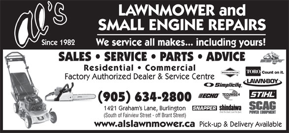 Al's Lawnmower Small Engine Repairs (905-634-2800) - Display Ad - LAWNMOWER and SMALL ENGINE REPAIRS Since 1982 We service all makes... including yours! SALES   SERVICE   PARTS   ADVICE Residential   Commercial Count on it. Factory Authorized Dealer & Service Centre (905) 634-2800 1421 Graham s Lane, Burlington First To Start. Last To Quit. (South of Fairview Street - off Brant Street) Pick-up & Delivery Available www.alslawnmower.ca