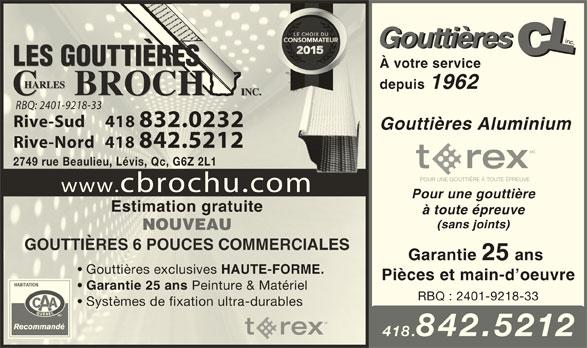 Les Gouttières Charles Brochu (418-832-0232) - Annonce illustrée======= - Gouttières LLLC Gouttières CCLCCLCLC À votre service depuis 1962 RBQ: 2401-9218-33RBQ: 2401-9218-33 Rive-Sud     418 832.0232Rive-Sud     418 832.0232 Gouttières Aluminium Rive-Nord   418 842.5212Rive-Nord   418 842.5212 MC 2749 rue Beaulieu, Lévis, Qc, G6Z 2L12749 rue Beaulieu, Lévis, Qc, G6Z 2L1 POUR UNE GOUTTIÈRE À TOUTE ÉPREUVE www.cbrochu.comm Pour une gouttière Estimation gratuiteEstimation gratuite à toute épreuve (sans joints) NOUVEAUNOUVEAU GOUTTIÈRES 6 POUCES COMMERCIALESGOUTTIÈRES 6 POUCES COMMERCIALES Garantie 25 ans Gouttières exclusives HAUTE-FORME. Gouttières exclusives HAUTE-FORME. Pièces et main-d oeuvre Garantie 25 ans Peinture & Matériel Garantie 25 ans Peinture & Matériel RBQ : 2401-9218-33 Systèmes de fixation ultra-durables MC 418.842.5212 inc.