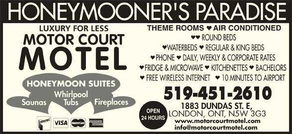 Motorcourt Motel (519-451-2610) - Annonce illustrée======= - Whirlpool 519-451-2610 Fireplaces Saunas Tubs 1883 DUNDAS ST. E, OPEN LONDON, ONT, N5W 3G3 24 HOURS www.motorcourtmotel.com HONEYMOONER'S PARADISE THEME ROOMS AIR CONDITIONED LUXURY FOR LESS ROUND BEDS MOTOR COURT WATERBEDS    REGULAR & KING BEDS PHONE    DAILY, WEEKLY & CORPORATE RATES MOTEL FRIDGE & MICROWAVE    KITCHENETTES    BACHELORS FREE WIRELESS INTERNET 10 MINUTES TO AIRPORT HONEYMOON SUITES