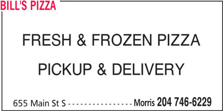 Bill's Pizza (204-746-6229) - Display Ad - FRESH & FROZEN PIZZA PICKUP & DELIVERY Morris 204 746-6229 655 Main St S ---------------- BILL'S PIZZA