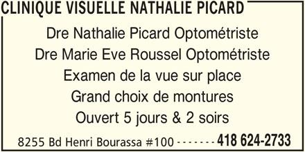 Clinique Visuelle Nathalie Picard (418-624-2733) - Annonce illustrée======= - CLINIQUE VISUELLE NATHALIE PICARD Dre Nathalie Picard Optométriste Dre Marie Eve Roussel Optométriste Examen de la vue sur place Grand choix de montures Ouvert 5 jours & 2 soirs ------- 418 624-2733 8255 Bd Henri Bourassa #100 CLINIQUE VISUELLE NATHALIE PICARD