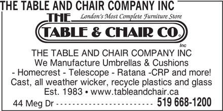 The Table and Chair Company Inc (519-668-1200) - Display Ad - 44 Meg Dr ------------------------ THE TABLE AND CHAIR COMPANY INC We Manufacture Umbrellas & Cushions - Homecrest - Telescope - Ratana -CRP and more! Cast, all weather wicker, recycle plastics and glass Est. 1983  www.tableandchair.ca 519 668-1200 44 Meg Dr ------------------------ THE TABLE AND CHAIR COMPANY INC We Manufacture Umbrellas & Cushions - Homecrest - Telescope - Ratana -CRP and more! Cast, all weather wicker, recycle plastics and glass Est. 1983  www.tableandchair.ca 519 668-1200