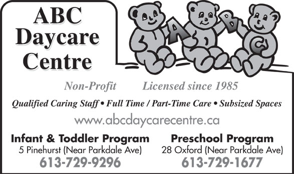 ABC Daycare Centre (613-729-1677) - Display Ad - Non-Profit Licensed since 1985 Qualified Caring Staff   Full Time / Part-Time Care   Subsized Spaces www.abcdaycarecentre.ca Infant & Toddler Program Preschool Program 5 Pinehurst (Near Parkdale Ave) 28 Oxford (Near Parkdale Ave) 613-729-9296 613-729-1677
