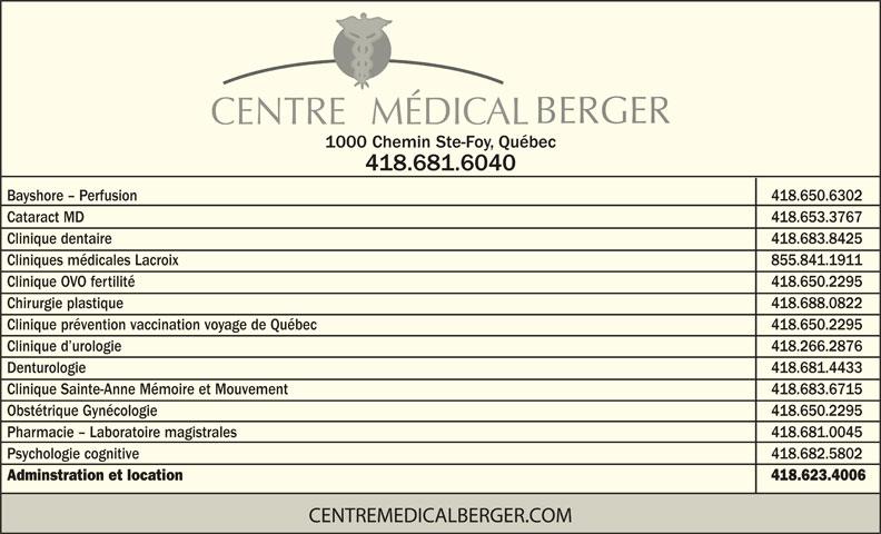 Centre Médical Berger (418-681-6040) - Annonce illustrée======= - BERGER CENTRE   MÉDICAL 1000 Chemin Ste-Foy, Québec 418.681.6040 Bayshore - Perfusion            418.650.6302 Cataract MD            418.653.3767 418.683.8425 Cliniques médicales Lacroix 855.841.1911 Clinique OVO fertilité            418.650.2295 Chirurgie plastique 418.688.0822 Clinique prévention vaccination voyage de Québec            418.650.2295 Clinique d urologie 418.266.2876 Denturologie Clinique dentaire 418.681.4433 Clinique Sainte-Anne Mémoire et Mouvement 418.683.6715 Obstétrique Gynécologie            418.650.2295 Pharmacie - Laboratoire magistrales 418.681.0045 Psychologie cognitive 418.682.5802 Adminstration et location 418.623.4006 CENTREMEDICALBERGER.COM