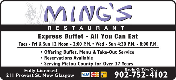 Ming's Restaurant (902-752-4102) - Annonce illustrée======= - RESTAURANT Serving Pictou County for Over 37 Years  Serving Pictou County for Over 37 Years Express Buffet - All You Can Eat Tues - Fri & Sun 12 Noon - 2:00 P.M.   Wed - Sun 4:30 P.M. - 8:00 P.M. Offering Buffet, Menu & Take-Out Service Reservations Available Eat-In Or Take Out Fully Licensed 211 Provost St. New Glasgow 902-752-4102
