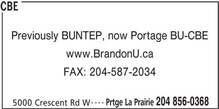 CBE (204-856-0368) - Display Ad - Previously BUNTEP, now Portage BU-CBE www.BrandonU.ca FAX: 204-587-2034 ---- Prtge La Prairie 204 856-0368 5000 Crescent Rd W CBE