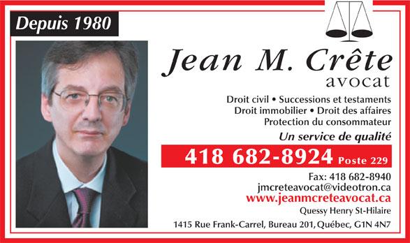 Crête Jean M (418-682-8924) - Annonce illustrée======= - Depuis 1980 Jean M. Crête avocat Droit civil   Successions et testaments Droit immobilier   Droit des affaires Protection du consommateur Un service de qualité 418 682-8924 Poste 229 Fax: 418 682-8940 www.jeanmcreteavocat.ca Quessy Henry St-Hilaire 1415 Rue Frank-Carrel, Bureau 201,Québec, G1N 4N7