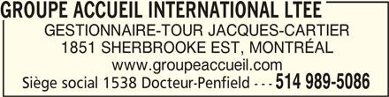 Groupe Accueil (514-989-5086) - Annonce illustrée======= - GROUPE ACCUEIL INTERNATIONAL LTEEGROUPE ACCUEIL INTERNATIONAL LTEE GROUPE ACCUEIL INTERNATIONAL LTEE GESTIONNAIRE-TOUR JACQUES-CARTIER 1851 SHERBROOKE EST, MONTRÉAL www.groupeaccueil.com Siège social 1538 Docteur-Penfield --- 514 989-5086