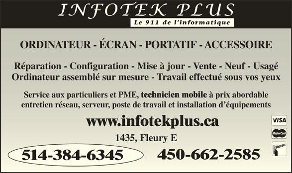 Infotek Plus (514-384-6345) - Annonce illustrée======= - www.infotekplus.cawww.infotekplus.ca 1435, Fleury E1435, Fleury E 450-662-2585450-662-2585 514-384-6345 Le 911 de l informatique ORDINATEUR - ÉCRAN - PORTATIF - ACCESSOIREORDINATEUR - ÉCRAN - PORTATIF - ACCESSOIRE Réparation - Configuration - Mise à jour - Vente - Neuf - UsagéRéparation - Configuration - Mise à jour - Vente - Neuf - Usagé Ordinateur assemblé sur mesure - Travail effectué sous vos yeuxOrdinateur assemblé sur mesure - Travail effectué sous vos yeux Service aux particuliers et PME, technicien mobile à prix abordableService aux particuliers et PME, technicien mobile à prix abordable entretien réseau, serveur, poste de travail et installation d équipementsentretien réseau, serveur, poste de travail et installation d équipements
