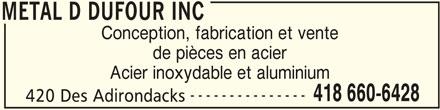 Metal D Dufour Inc (418-660-6428) - Annonce illustrée======= - METAL D DUFOUR INC Conception, fabrication et vente de pièces en acier Acier inoxydable et aluminium --------------- 418 660-6428 420 Des Adirondacks METAL D DUFOUR INC