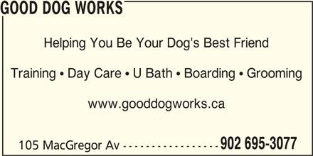 Good Dog Works (902-695-3077) - Display Ad - GOOD DOG WORKS Helping You Be Your Dog's Best Friend Training  Day Care  U Bath  Boarding  Grooming www.gooddogworks.ca 902 695-3077 105 MacGregor Av -----------------