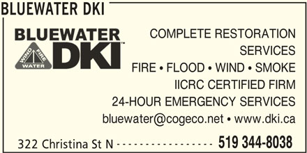BLUEWATER DKI (519-344-8038) - Display Ad - BLUEWATER DKI COMPLETE RESTORATION SERVICES FIRE   FLOOD   WIND   SMOKE IICRC CERTIFIED FIRM 24-HOUR EMERGENCY SERVICES ----------------- 519 344-8038 322 Christina St N BLUEWATER DKI