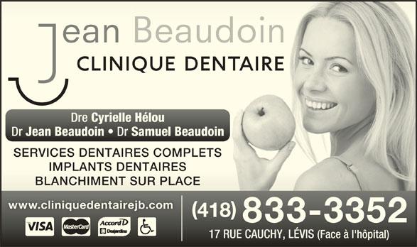 Clinique Dentaire Jean Beaudoin (418-833-3352) - Annonce illustrée======= - Dre Cyrielle Hélou Dre Cyrielle Hélou Dr Jean Beaudoin Dr Samuel Beaudoin Jean Beaudoin Samuel Beaudoin SERVICES DENTAIRES COMPLETSSERVICES DENTAIRES COMPLETS IMPLANTS DENTAIRESIMPLANTS DENTAIRES BLANCHIMENT SUR PLACEBLANCHIMENT SUR PLACE www.cliniquedentairejb.comwww.cliniquedentairejb.com 418 418 833-3352 17 RUE CAUCHY, LÉVIS (Face à l'hôpital)17 RUE CAUCHY, LÉVIS (Face à l'hôpital)